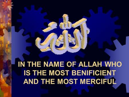 IN THE NAME OF ALLAH WHO IS THE MOST BENIFICIENT AND THE MOST MERCIFUL.