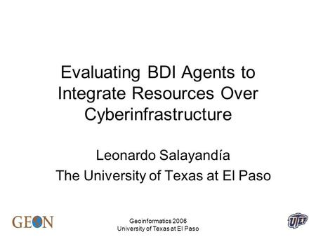 Geoinformatics 2006 University of Texas at El Paso Evaluating BDI Agents to Integrate Resources Over Cyberinfrastructure Leonardo Salayandía The University.
