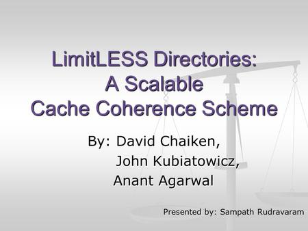 LimitLESS Directories: A Scalable Cache Coherence Scheme By: David Chaiken, John Kubiatowicz, John Kubiatowicz, Anant Agarwal Anant Agarwal Presented by: