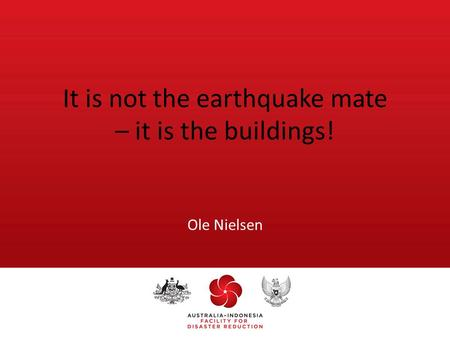 It is not the earthquake mate – it is the buildings! Ole Nielsen.