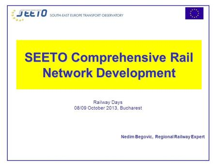 SEETO Comprehensive Rail Network Development Nedim Begovic, Regional Railway Expert Railway Days 08/09 October 2013, Bucharest.