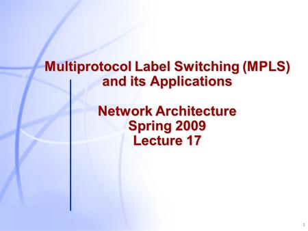 1 Multiprotocol Label Switching (MPLS) and its Applications Network Architecture Spring 2009 Lecture 17.