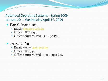 Advanced Operating Systems - Spring 2009 Lecture 20 – Wednesday April 1 st, 2009 Dan C. Marinescu   Office: HEC 439 B.