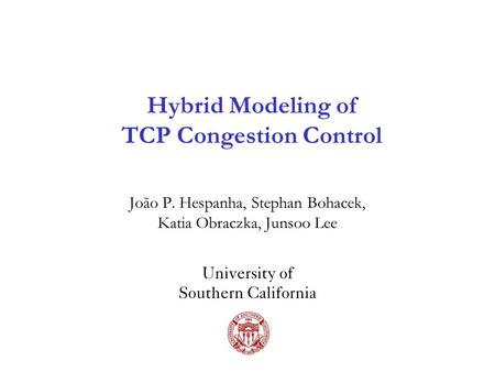 Hybrid Modeling of TCP Congestion Control João P. Hespanha, Stephan Bohacek, Katia Obraczka, Junsoo Lee University of Southern California.