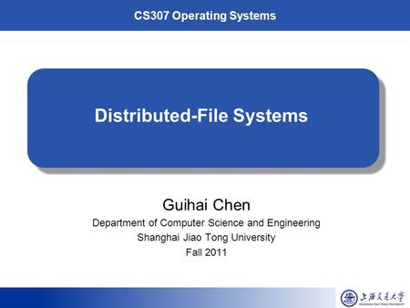 CS307 Operating Systems Distributed-File Systems Guihai Chen Department of Computer Science and Engineering Shanghai Jiao Tong University Fall 2011.
