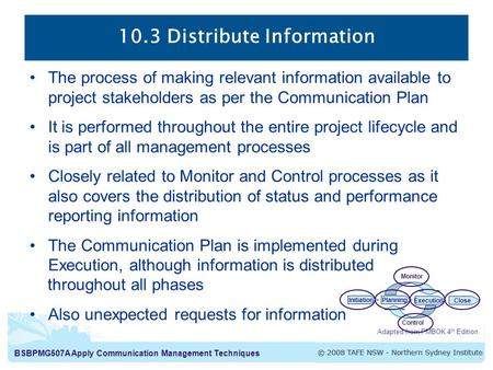 BSBPMG507A Apply Communication Management Techniques 10.3 Distribute Information The process of making relevant information available to project stakeholders.