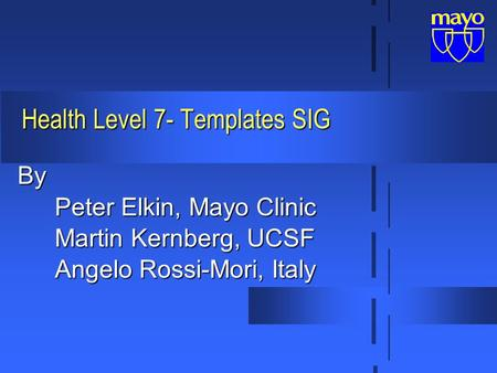 Health Level 7- Templates SIG By Peter Elkin, Mayo Clinic Martin Kernberg, UCSF Angelo Rossi-Mori, Italy.