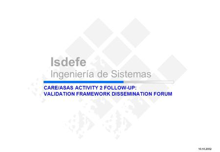 CARE/ASAS Activity 2 Follow-up: Validation Framework Dissemination Forum Isdefe Ingeniería de Sistemas 10.10.2002 CARE/ASAS ACTIVITY 2 FOLLOW-UP: VALIDATION.