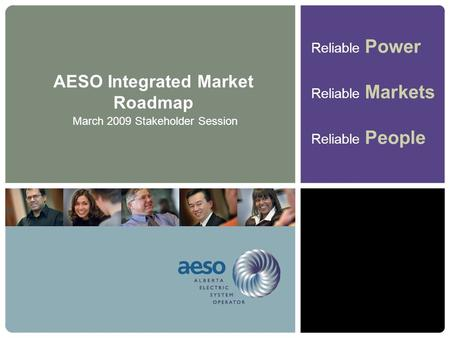 Reliable Power Reliable Markets Reliable People AESO Integrated Market Roadmap March 2009 Stakeholder Session.
