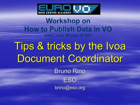 Workshop on How to Publish Data in VO ESAC, June 25-June 29 2007 Tips & tricks by the Ivoa Document Coordinator Bruno Rino