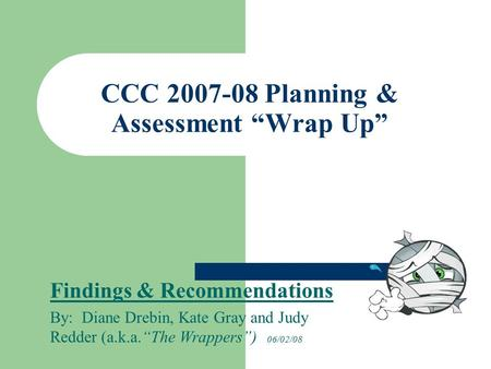 "CCC 2007-08 Planning & Assessment ""Wrap Up"" Findings & Recommendations By: Diane Drebin, Kate Gray and Judy Redder (a.k.a.""The Wrappers"") 06/02/08."