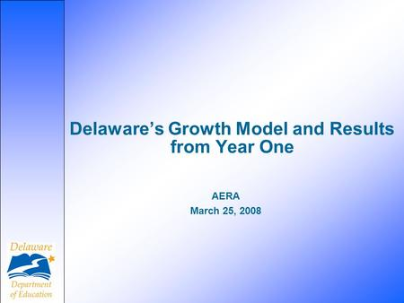 AERA March 25, 2008 Delaware's Growth Model and Results from Year One.