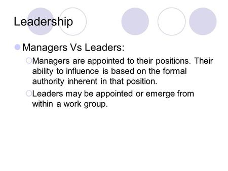 Leadership Managers Vs Leaders:  Managers are appointed to their positions. Their ability to influence is based on the formal authority inherent in that.