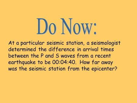 At a particular seismic station, a seismologist determined the difference in arrival times between the P and S waves from a recent earthquake to be 00:04:40.