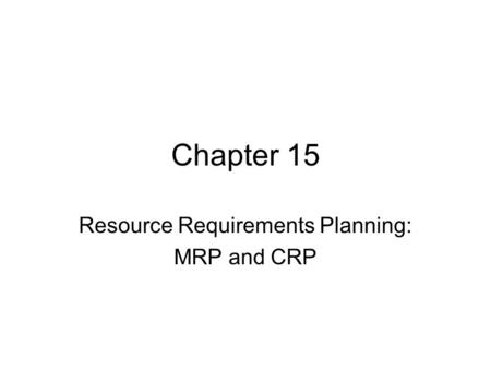 Chapter 15 Resource Requirements Planning: MRP and CRP.