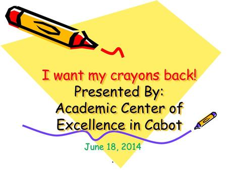 I want my crayons back! Presented By: Academic Center of Excellence in Cabot June 18, 2014.