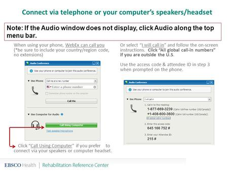 Connect via telephone or your computer's speakers/headset When using your phone, WebEx can call you (*be sure to include your country/region code, no extensions)