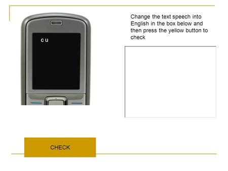 CHECK Change the text speech into English in the box below and then press the yellow button to check c u.