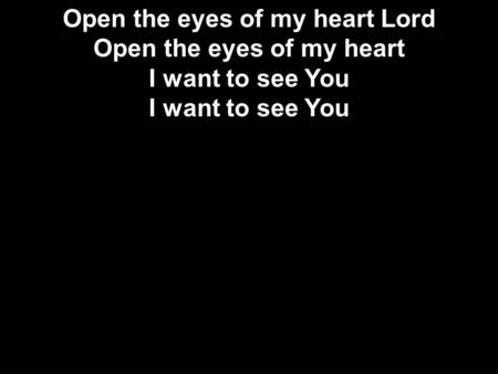 Open the eyes of my heart Lord Open the eyes of my heart I want to see You I want to see You.