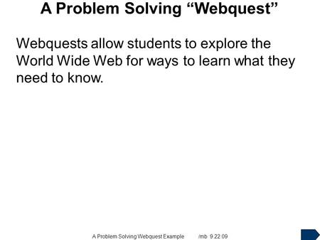 "A Problem Solving Webquest Example /mb 9.22.09 A Problem Solving ""Webquest"" Webquests allow students to explore the World Wide Web for ways to learn what."