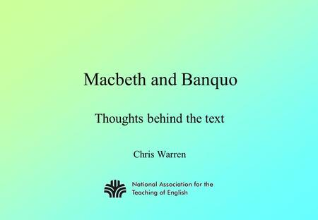Macbeth and Banquo Thoughts behind the text Chris Warren.