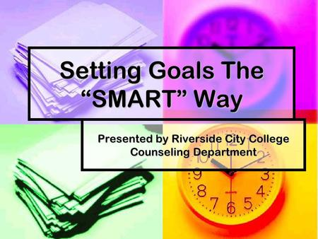 "Setting Goals The ""SMART"" Way Presented by Riverside City College Counseling Department."