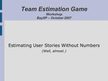 Team Estimation Game Workshop BayXP – October 2007 Estimating User Stories Without Numbers (Well, almost.)