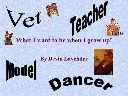 What I want to be when I grow up! By Devin Lavender.