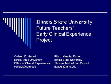 Illinois State University Future Teachers' Early Clinical Experience Project Colleen D. Herald Illinois State University Office of Clinical Experiences.