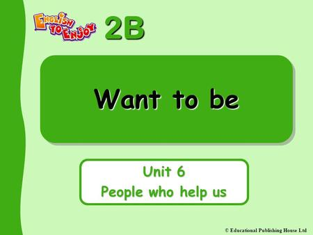 2B © Educational Publishing House Ltd Want to be Unit 6 People who help us.