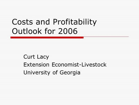 Costs and Profitability Outlook for 2006 Curt Lacy Extension Economist-Livestock University of Georgia.