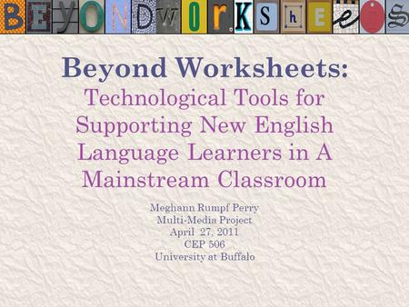 Beyond Worksheets: Technological Tools for Supporting New English Language Learners in A Mainstream Classroom Meghann Rumpf Perry Multi-Media Project April.
