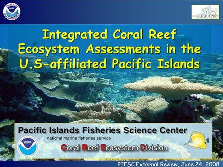 PIFSC External Review, June 24, 2008 Integrated Coral Reef Ecosystem Assessments in the U.S-affiliated Pacific Islands.