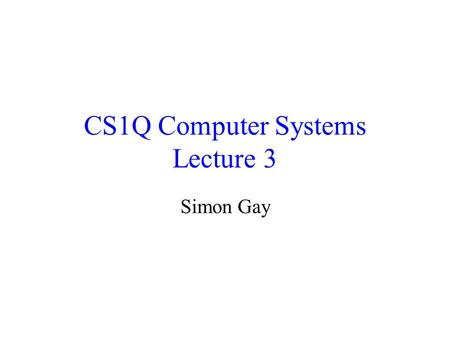 CS1Q Computer Systems Lecture 3 Simon Gay. Lecture 3CS1Q Computer Systems - Simon Gay2 Where we are Global computing: the Internet Networks and distributed.