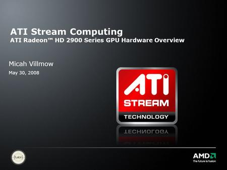 ATI Stream Computing ATI Radeon™ HD 2900 Series GPU Hardware Overview Micah Villmow May 30, 2008.