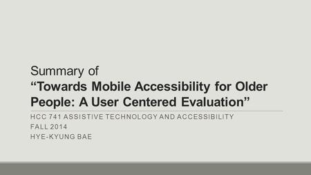 "Summary of ""Towards Mobile Accessibility for Older People: A User Centered Evaluation"" HCC 741 ASSISTIVE TECHNOLOGY AND ACCESSIBILITY FALL 2014 HYE-KYUNG."