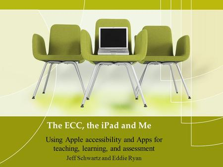 The ECC, the iPad and Me Using Apple accessibility and Apps for teaching, learning, and assessment Jeff Schwartz and Eddie Ryan.