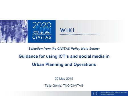 Selection from the CIVITAS Policy Note Series: Guidance for using ICT's and social media in Urban Planning and Operations 20 May 2015 Teije Gorris, TNO/CIVITAS.