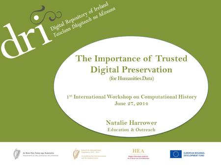 Natalie Harrower The Importance of Trusted Digital Preservation (for Humanities Data) 1 st International Workshop on Computational History June 27, 2014.