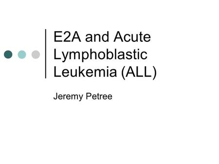 E2A and <strong>Acute</strong> <strong>Lymphoblastic</strong> <strong>Leukemia</strong> (ALL) Jeremy Petree.