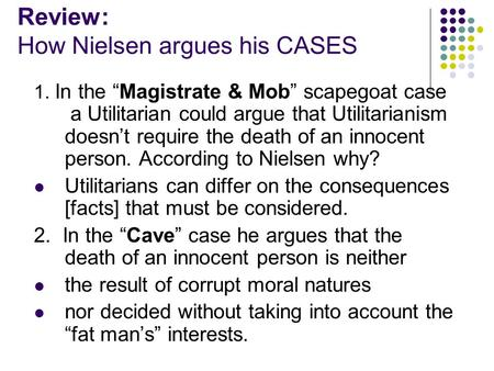 "Review: How Nielsen argues his CASES 1. In the ""Magistrate & Mob"" scapegoat case a Utilitarian could argue that Utilitarianism doesn't require the death."