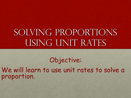 Solving Proportions Using Unit Rates Solving Proportions Using Unit Rates Objective: We will learn to use unit rates to solve a proportion.