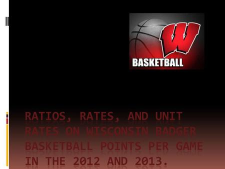Rates For this project, I am comparing the number of points over the number of games played by the Wisconsin Badger Basketball team. Example: 345 points.