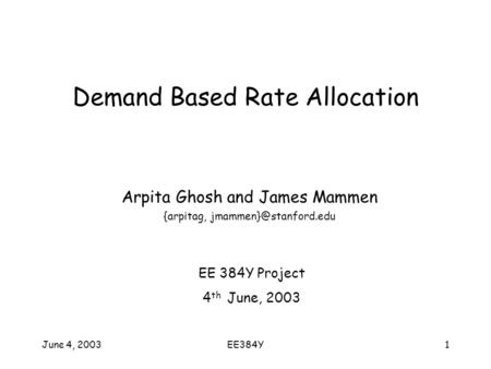 June 4, 2003EE384Y1 Demand Based Rate Allocation Arpita Ghosh and James Mammen {arpitag, EE 384Y Project 4 th June, 2003.