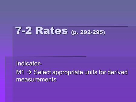 7-2 Rates (p. 292-295) Indicator- M1  Select appropriate units for derived measurements.