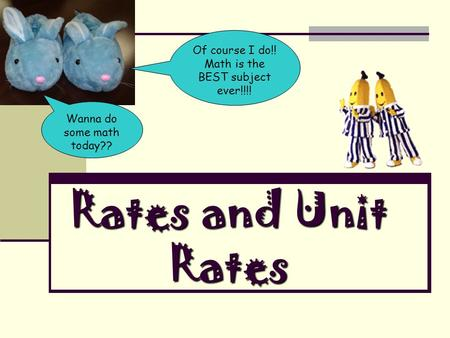 Rates and Unit Rates Wanna do some math today?? Of course I do!! Math is the BEST subject ever!!!!