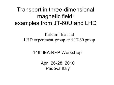 Transport in three-dimensional magnetic field: examples from JT-60U and LHD Katsumi Ida and LHD experiment group and JT-60 group 14th IEA-RFP Workshop.