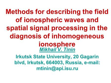 Methods for describing the field of ionospheric waves and spatial signal processing in the diagnosis of inhomogeneous ionosphere Mikhail V. Tinin Irkutsk.