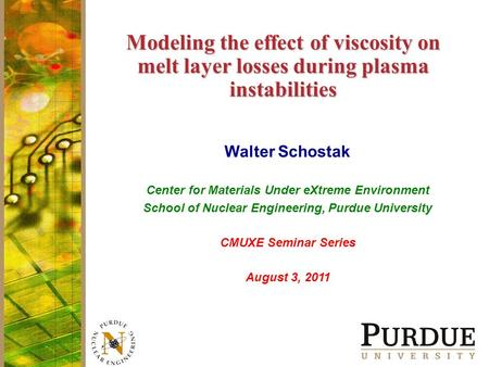 Modeling the effect of viscosity on melt layer losses during plasma instabilities Walter Schostak Center for Materials Under eXtreme Environment School.