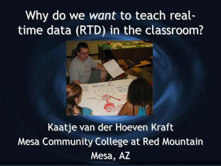 Why do we want to teach real- time data (RTD) in the classroom? Kaatje van der Hoeven Kraft Mesa Community College at Red Mountain Mesa, AZ Kaatje van.